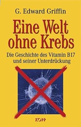Eine Welt ohne Krebs. Die Geschichte des Vitamin B17 und seiner Unterdrückung -