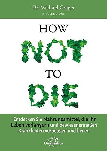 How Not to Die: Entdecken Sie Nahrungsmittel, die Ihr Leben verlängern – und bewiesenermaßen Krankheiten vorbeugen und heilen -