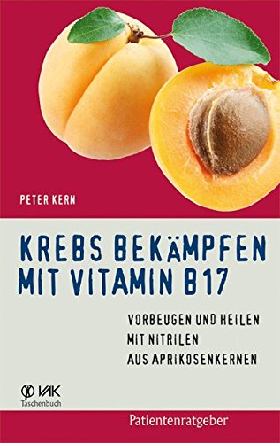 Krebs bekämpfen mit Vitamin B17: Vorbeugen und Heilen mit Nitrilen aus Aprikosenkernen (Patientenratgeber) -